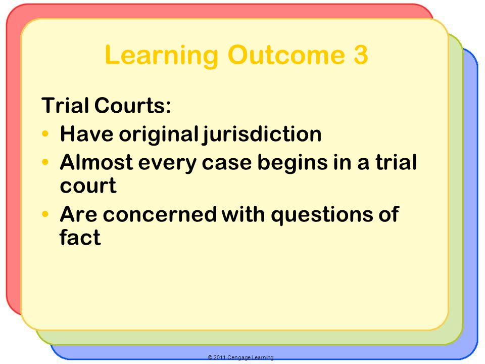 © 2011 Cengage Learning Learning Outcome 3 Trial Courts: Have original jurisdiction Almost every case begins in a trial court Are concerned with questions of fact
