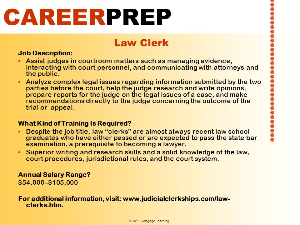 © 2011 Cengage Learning CAREERPREP Law Clerk Job Description: Assist judges in courtroom matters such as managing evidence, interacting with court personnel, and communicating with attorneys and the public.