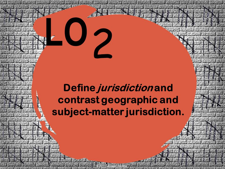 2 LO © 2011 Cengage Learning Define jurisdiction and contrast geographic and subject-matter jurisdiction.