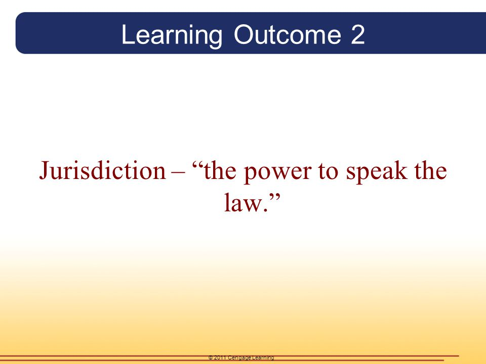"© 2011 Cengage Learning Learning Outcome 2 Jurisdiction – ""the power to speak the law."""