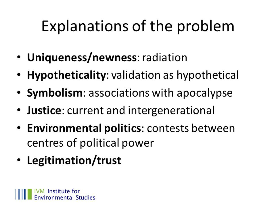 Explanations of the problem Uniqueness/newness: radiation Hypotheticality: validation as hypothetical Symbolism: associations with apocalypse Justice: current and intergenerational Environmental politics: contests between centres of political power Legitimation/trust