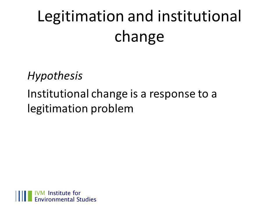 Legitimation and institutional change Hypothesis Institutional change is a response to a legitimation problem