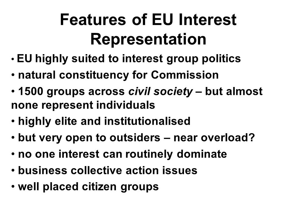 Features of EU Interest Representation EU highly suited to interest group politics natural constituency for Commission 1500 groups across civil society – but almost none represent individuals highly elite and institutionalised but very open to outsiders – near overload.