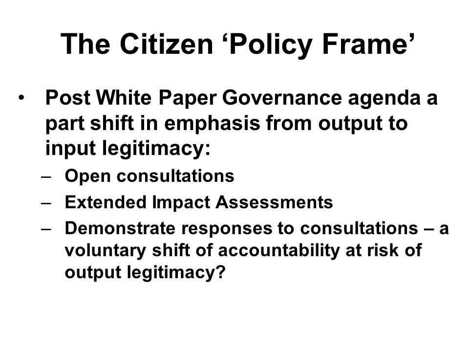 The Citizen 'Policy Frame' Post White Paper Governance agenda a part shift in emphasis from output to input legitimacy: –Open consultations –Extended Impact Assessments –Demonstrate responses to consultations – a voluntary shift of accountability at risk of output legitimacy