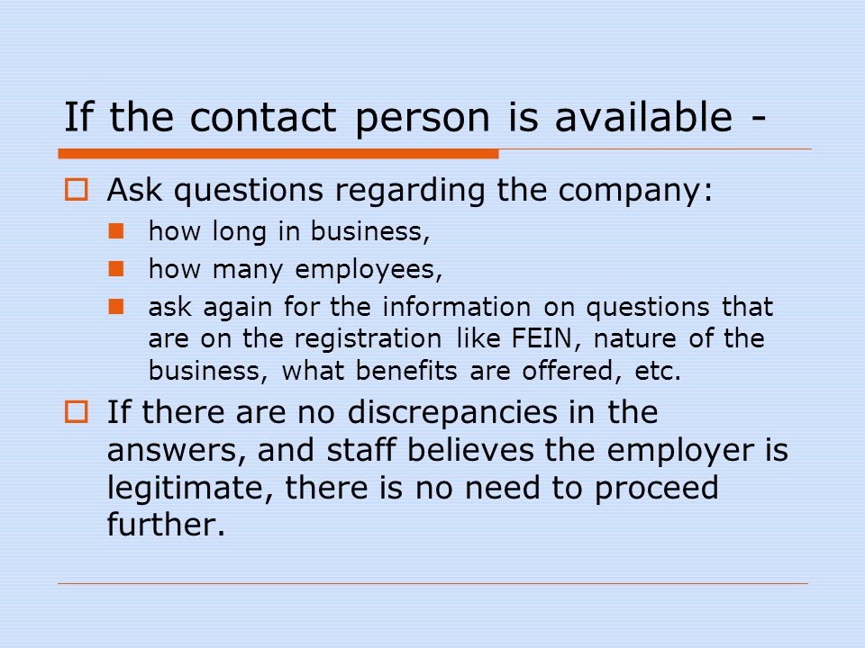 If the contact person is available -  Ask questions regarding the company: how long in business, how many employees, ask again for the information on questions that are on the registration like FEIN, nature of the business, what benefits are offered, etc.