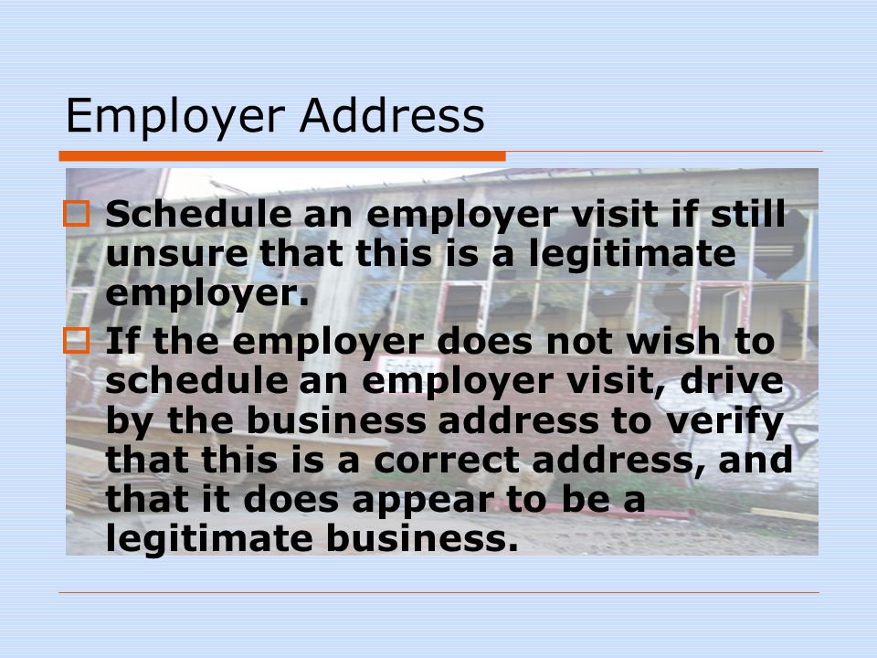 Employer Address  Schedule an employer visit if still unsure that this is a legitimate employer.