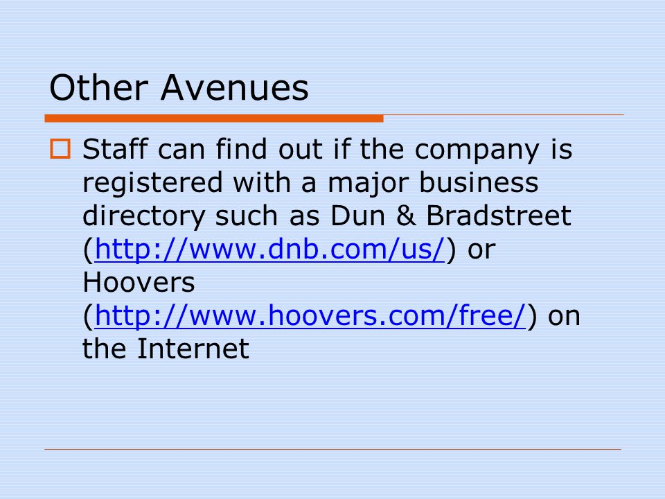 Other Avenues  Staff can find out if the company is registered with a major business directory such as Dun & Bradstreet (http://www.dnb.com/us/) or Hoovers (http://www.hoovers.com/free/) on the Internethttp://www.dnb.com/us/http://www.hoovers.com/free/