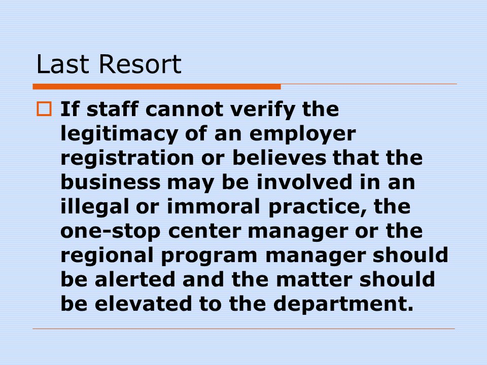 Last Resort  If staff cannot verify the legitimacy of an employer registration or believes that the business may be involved in an illegal or immoral practice, the one-stop center manager or the regional program manager should be alerted and the matter should be elevated to the department.