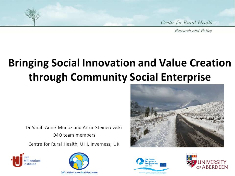 Bringing Social Innovation and Value Creation through Community Social Enterprise Dr Sarah-Anne Munoz and Artur Steinerowski O4O team members Centre for Rural Health, UHI, Inverness, UK