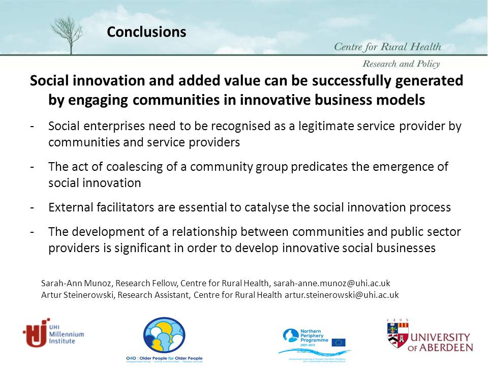 Conclusions Social innovation and added value can be successfully generated by engaging communities in innovative business models -Social enterprises need to be recognised as a legitimate service provider by communities and service providers -The act of coalescing of a community group predicates the emergence of social innovation -External facilitators are essential to catalyse the social innovation process -The development of a relationship between communities and public sector providers is significant in order to develop innovative social businesses Sarah-Ann Munoz, Research Fellow, Centre for Rural Health, sarah-anne.munoz@uhi.ac.uk Artur Steinerowski, Research Assistant, Centre for Rural Health artur.steinerowski@uhi.ac.uk