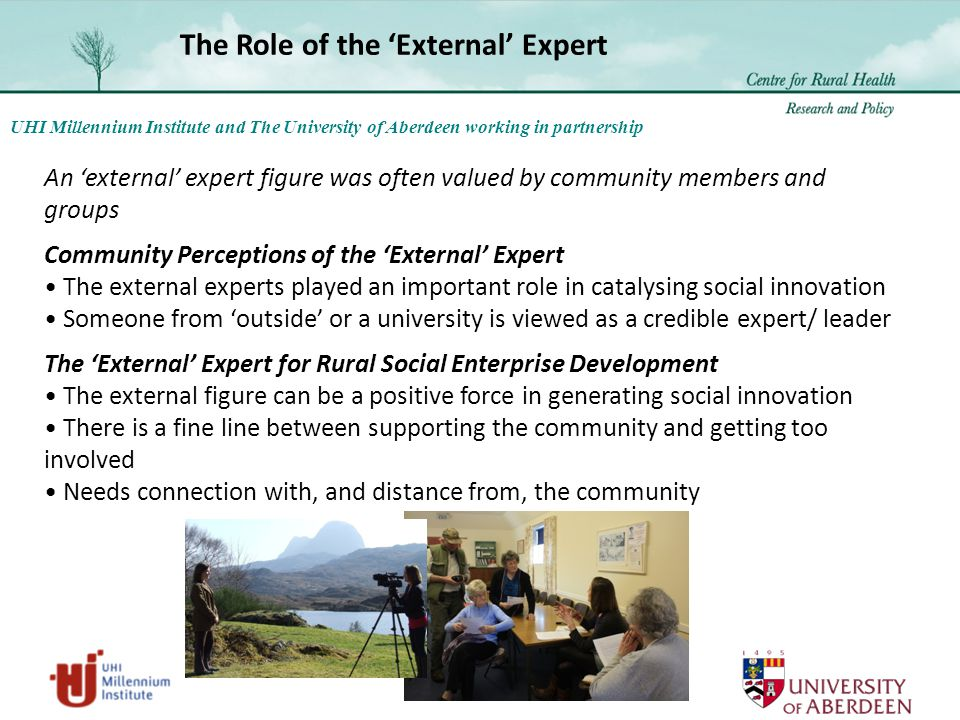 UHI Millennium Institute and The University of Aberdeen working in partnership An 'external' expert figure was often valued by community members and groups Community Perceptions of the 'External' Expert The external experts played an important role in catalysing social innovation Someone from 'outside' or a university is viewed as a credible expert/ leader The 'External' Expert for Rural Social Enterprise Development The external figure can be a positive force in generating social innovation There is a fine line between supporting the community and getting too involved Needs connection with, and distance from, the community The Role of the 'External' Expert