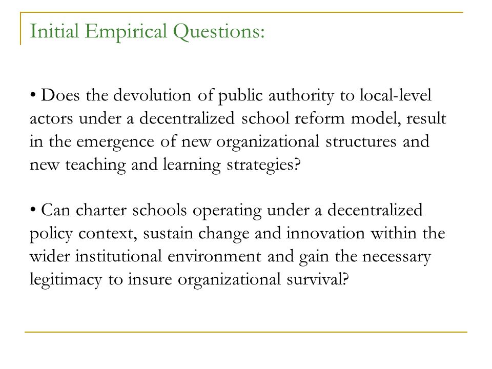 Initial Empirical Questions: Does the devolution of public authority to local-level actors under a decentralized school reform model, result in the emergence of new organizational structures and new teaching and learning strategies.