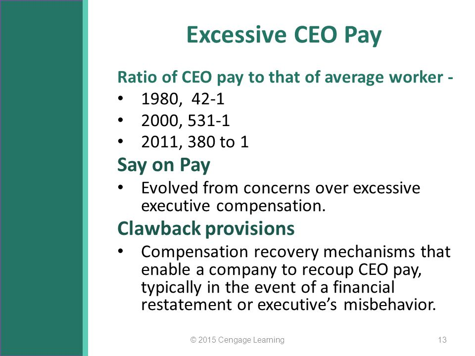 Excessive CEO Pay Ratio of CEO pay to that of average worker - 1980, 42-1 2000, 531-1 2011, 380 to 1 Say on Pay Evolved from concerns over excessive e