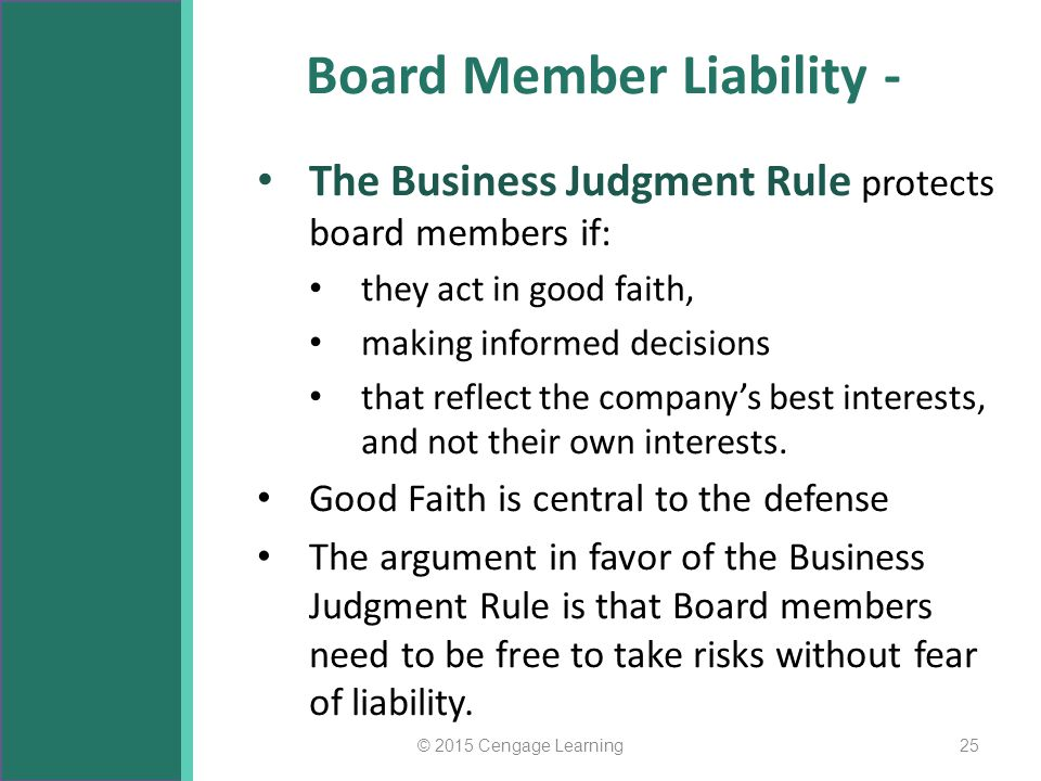 Board Member Liability - The Business Judgment Rule protects board members if: they act in good faith, making informed decisions that reflect the comp