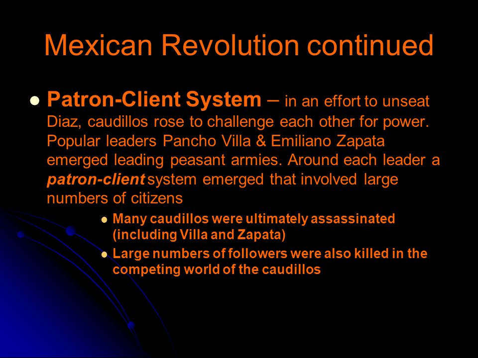 Mexican Revolution continued Patron-Client System – in an effort to unseat Diaz, caudillos rose to challenge each other for power.