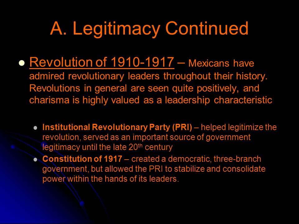 A. Legitimacy Continued Revolution of 1910-1917 – Mexicans have admired revolutionary leaders throughout their history. Revolutions in general are see