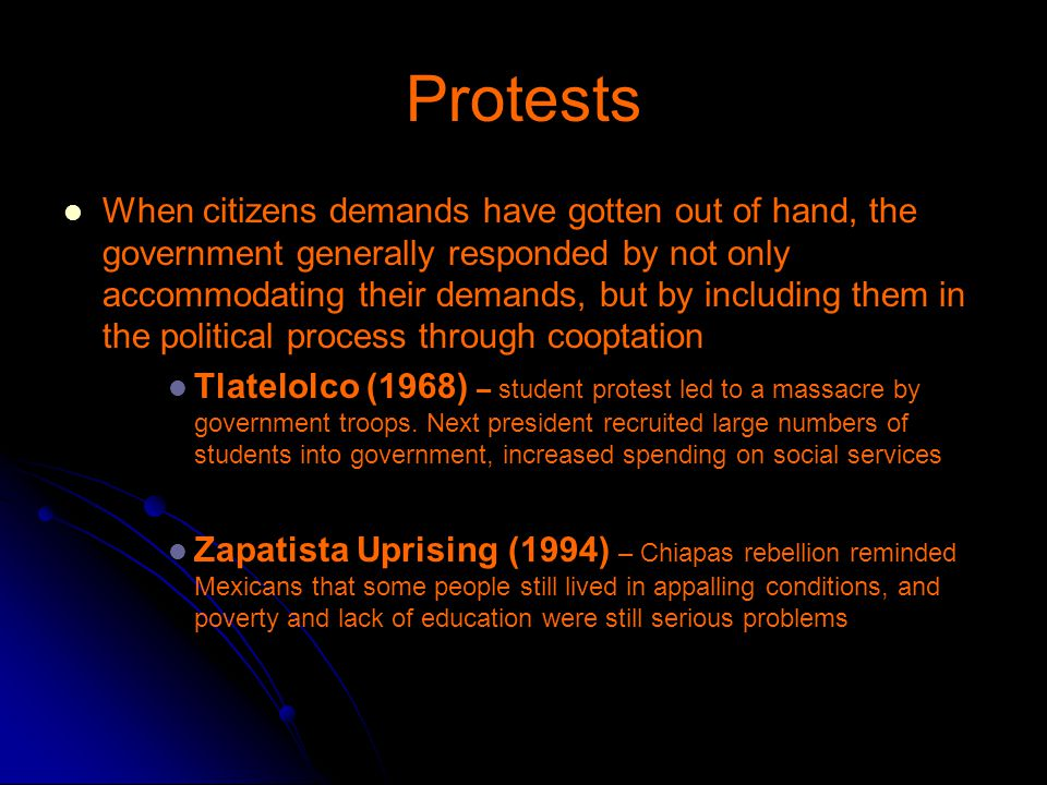 Protests When citizens demands have gotten out of hand, the government generally responded by not only accommodating their demands, but by including them in the political process through cooptation Tlatelolco (1968) – student protest led to a massacre by government troops.