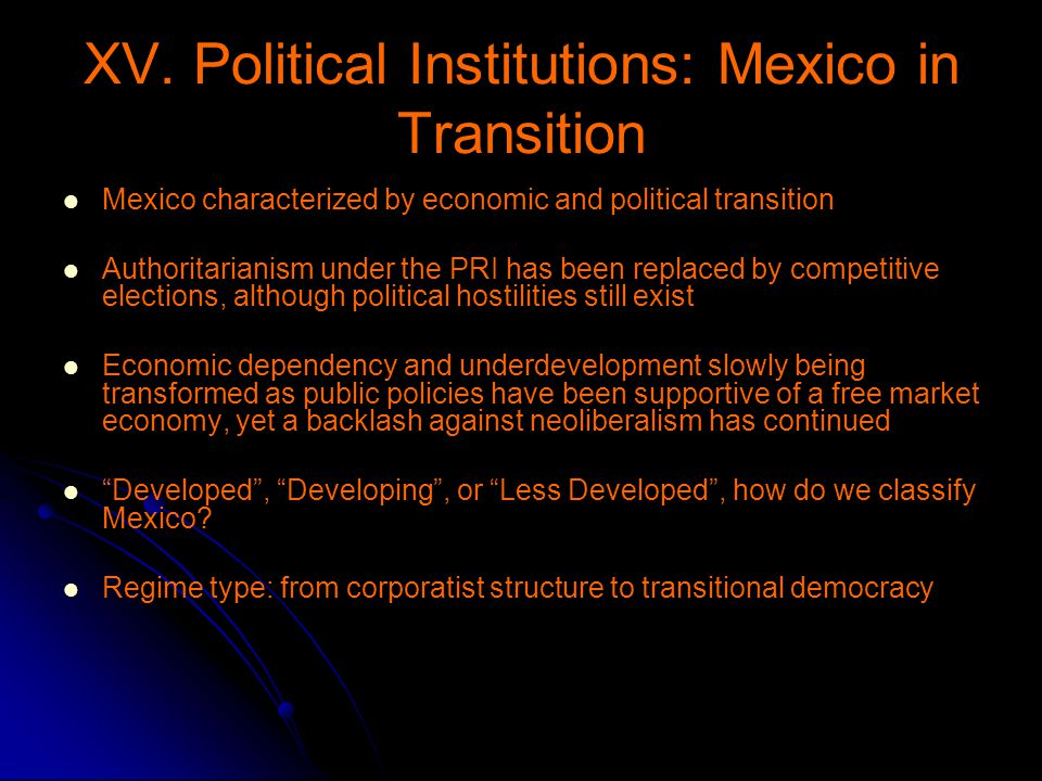 XV. Political Institutions: Mexico in Transition Mexico characterized by economic and political transition Authoritarianism under the PRI has been rep