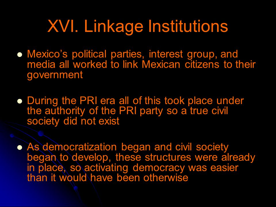 XVI. Linkage Institutions Mexico's political parties, interest group, and media all worked to link Mexican citizens to their government During the PRI