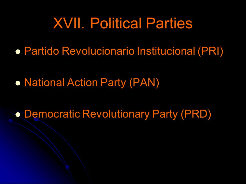 XVII. Political Parties Partido Revolucionario Institucional (PRI) National Action Party (PAN) Democratic Revolutionary Party (PRD)