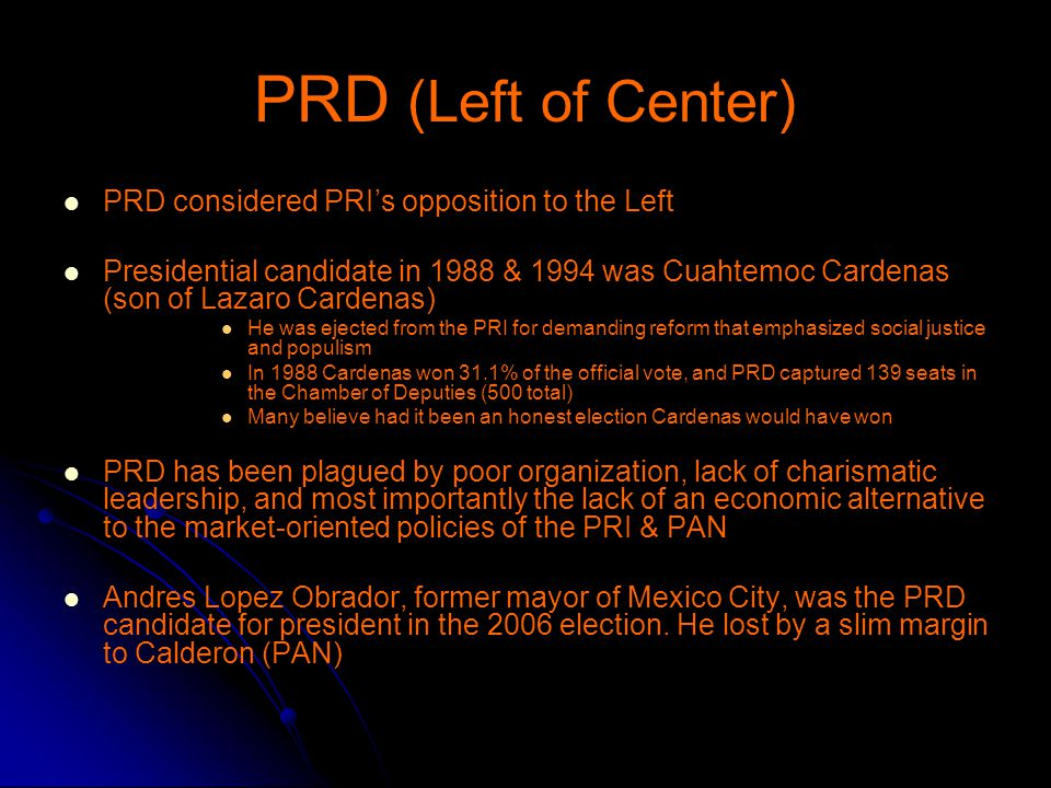 PRD (Left of Center) PRD considered PRI's opposition to the Left Presidential candidate in 1988 & 1994 was Cuahtemoc Cardenas (son of Lazaro Cardenas) He was ejected from the PRI for demanding reform that emphasized social justice and populism In 1988 Cardenas won 31.1% of the official vote, and PRD captured 139 seats in the Chamber of Deputies (500 total) Many believe had it been an honest election Cardenas would have won PRD has been plagued by poor organization, lack of charismatic leadership, and most importantly the lack of an economic alternative to the market-oriented policies of the PRI & PAN Andres Lopez Obrador, former mayor of Mexico City, was the PRD candidate for president in the 2006 election.