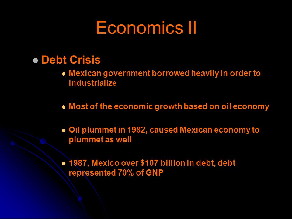 Economics II Debt Crisis Mexican government borrowed heavily in order to industrialize Most of the economic growth based on oil economy Oil plummet in 1982, caused Mexican economy to plummet as well 1987, Mexico over $107 billion in debt, debt represented 70% of GNP