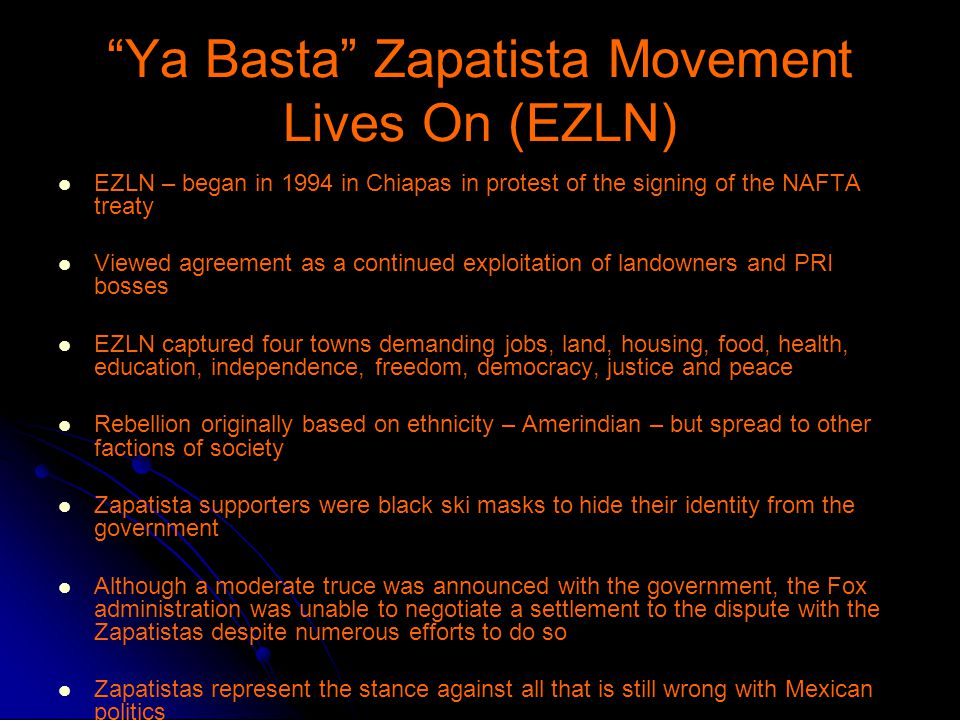 Ya Basta Zapatista Movement Lives On (EZLN) EZLN – began in 1994 in Chiapas in protest of the signing of the NAFTA treaty Viewed agreement as a continued exploitation of landowners and PRI bosses EZLN captured four towns demanding jobs, land, housing, food, health, education, independence, freedom, democracy, justice and peace Rebellion originally based on ethnicity – Amerindian – but spread to other factions of society Zapatista supporters were black ski masks to hide their identity from the government Although a moderate truce was announced with the government, the Fox administration was unable to negotiate a settlement to the dispute with the Zapatistas despite numerous efforts to do so Zapatistas represent the stance against all that is still wrong with Mexican politics