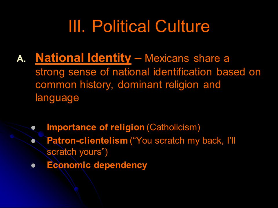 III. Political Culture A. A. National Identity – Mexicans share a strong sense of national identification based on common history, dominant religion a