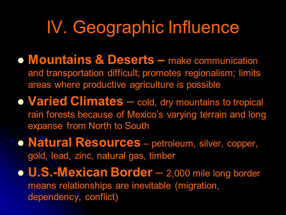 IV. Geographic Influence Mountains & Deserts – make communication and transportation difficult; promotes regionalism; limits areas where productive ag