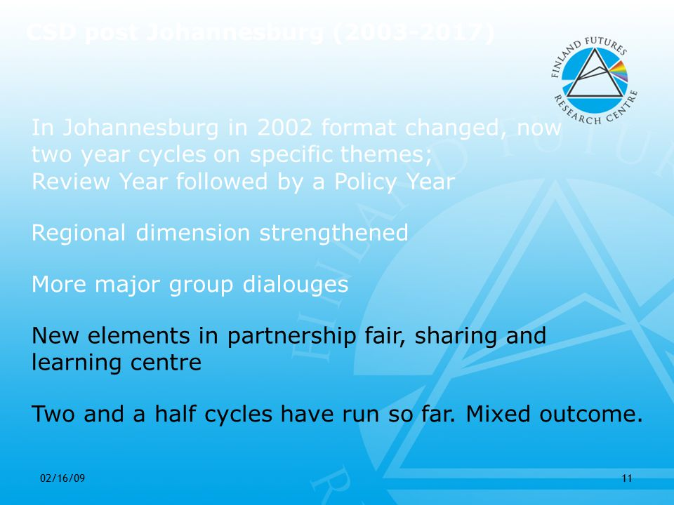 02/16/0911 In Johannesburg in 2002 format changed, now two year cycles on specific themes; Review Year followed by a Policy Year Regional dimension strengthened More major group dialouges CSD post Johannesburg (2003-2017) Two and a half cycles have run so far.
