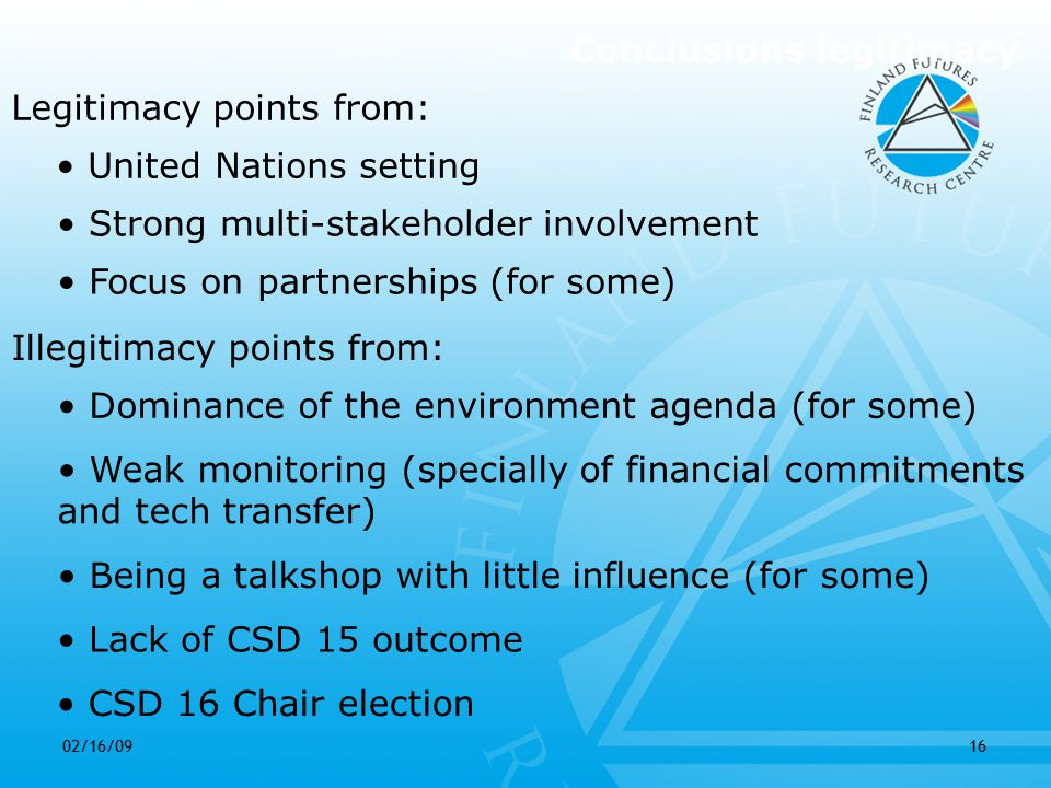 02/16/0916 Lack of CSD 15 outcome Conclusions legitimacy Legitimacy points from: United Nations setting Strong multi-stakeholder involvement Illegitimacy points from: Focus on partnerships (for some) Dominance of the environment agenda (for some) CSD 16 Chair election Being a talkshop with little influence (for some) Weak monitoring (specially of financial commitments and tech transfer)