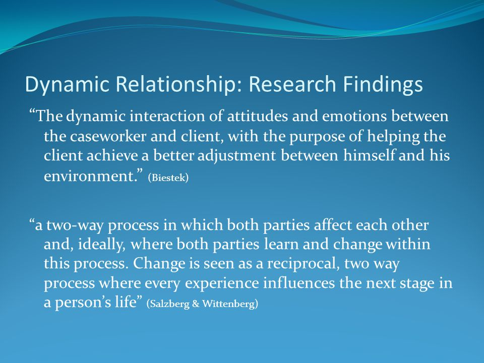 Dynamic Relationship: Research Findings The dynamic interaction of attitudes and emotions between the caseworker and client, with the purpose of helping the client achieve a better adjustment between himself and his environment. (Biestek) a two-way process in which both parties affect each other and, ideally, where both parties learn and change within this process.