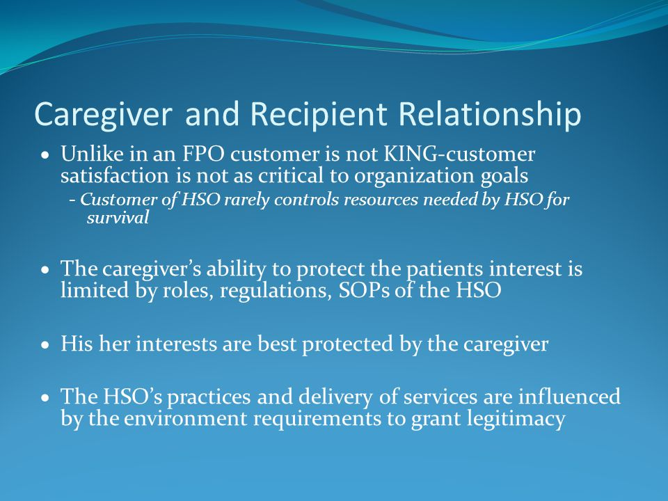 Caregiver and Recipient Relationship  Unlike in an FPO customer is not KING-customer satisfaction is not as critical to organization goals - Customer of HSO rarely controls resources needed by HSO for survival  The caregiver's ability to protect the patients interest is limited by roles, regulations, SOPs of the HSO  His her interests are best protected by the caregiver  The HSO's practices and delivery of services are influenced by the environment requirements to grant legitimacy
