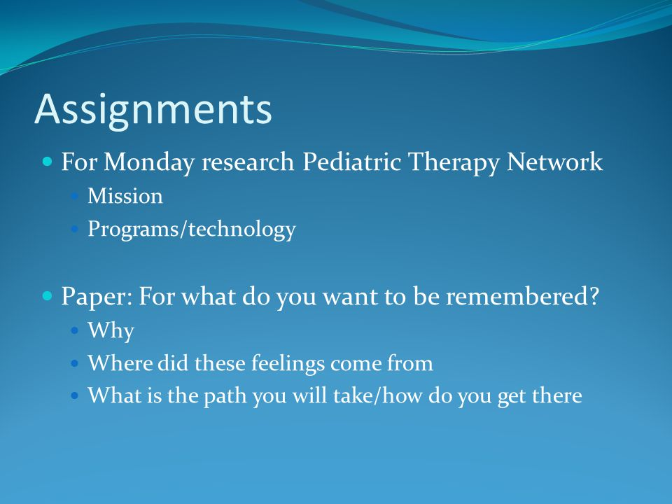 Assignments For Monday research Pediatric Therapy Network Mission Programs/technology Paper: For what do you want to be remembered.