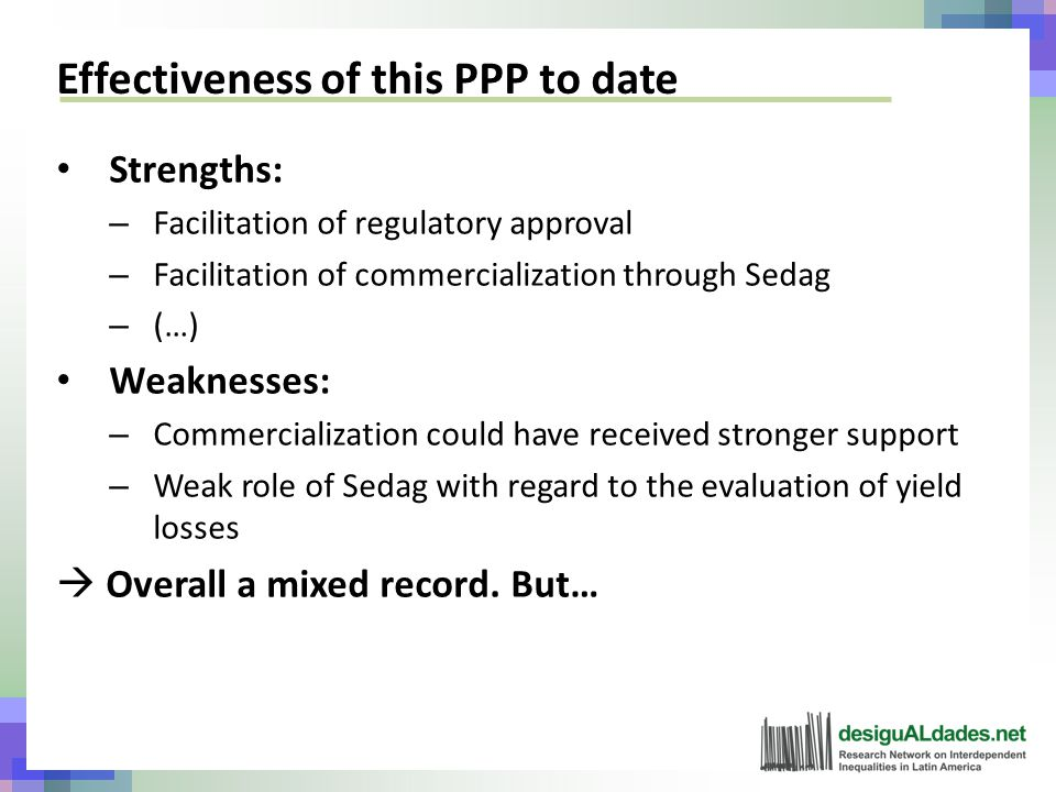 Effectiveness of this PPP to date Strengths: – Facilitation of regulatory approval – Facilitation of commercialization through Sedag – (…) Weaknesses: – Commercialization could have received stronger support – Weak role of Sedag with regard to the evaluation of yield losses  Overall a mixed record.
