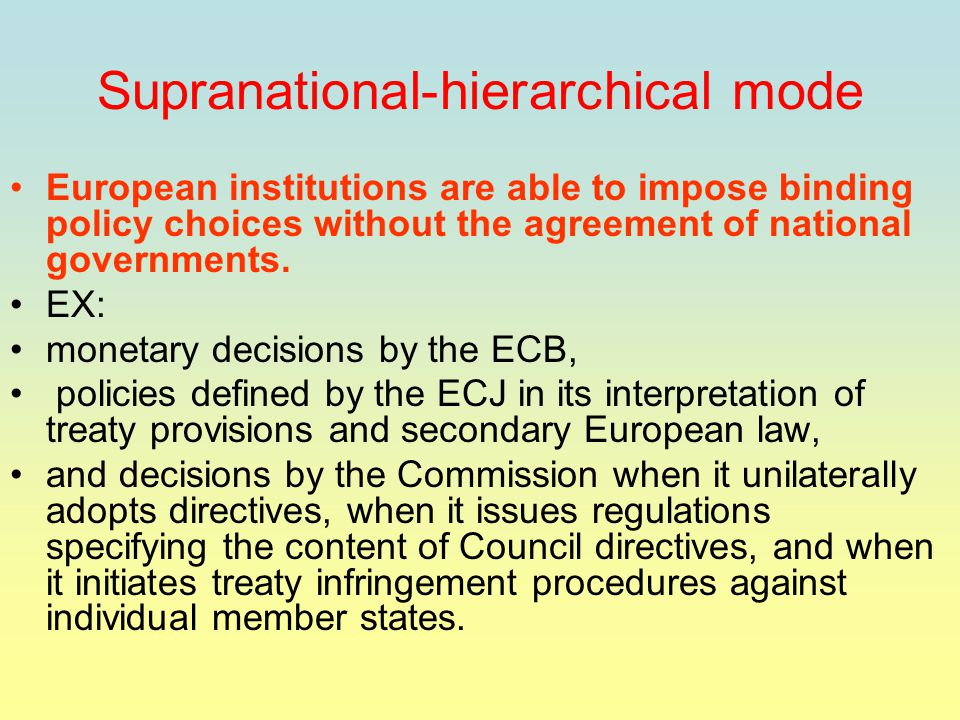Supranational-hierarchical mode European institutions are able to impose binding policy choices without the agreement of national governments.