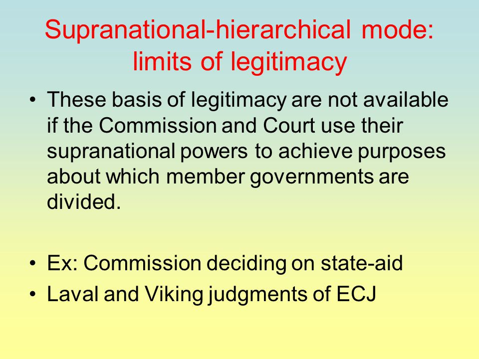 Supranational-hierarchical mode: limits of legitimacy These basis of legitimacy are not available if the Commission and Court use their supranational powers to achieve purposes about which member governments are divided.