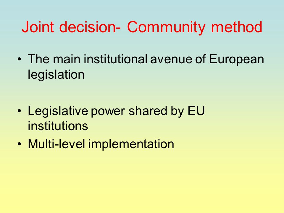 Joint decision- Community method The main institutional avenue of European legislation Legislative power shared by EU institutions Multi-level implementation
