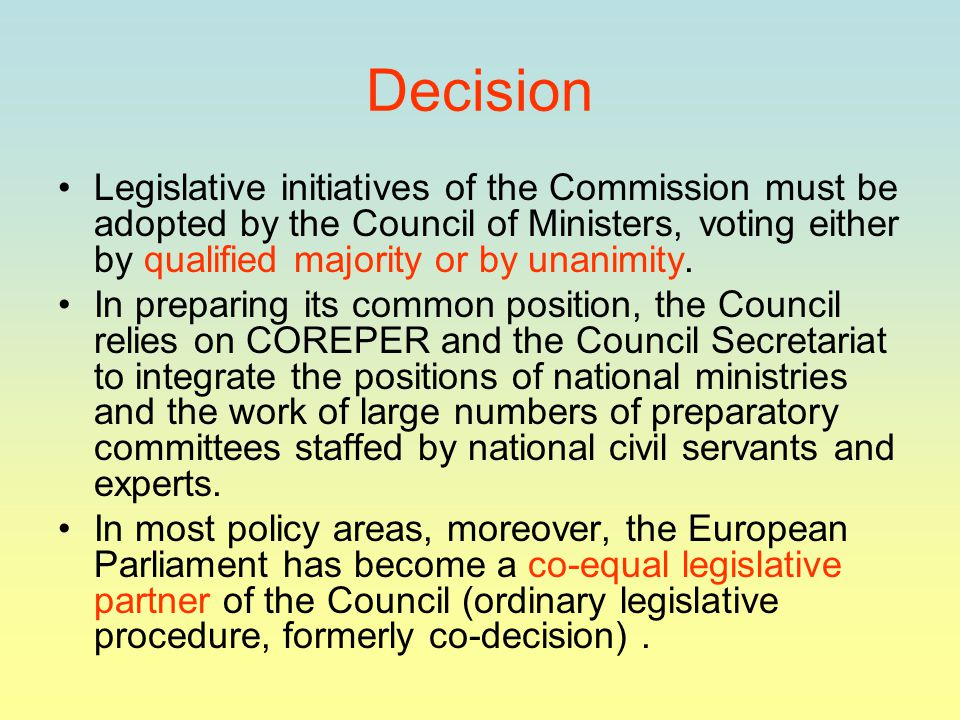 Decision Legislative initiatives of the Commission must be adopted by the Council of Ministers, voting either by qualified majority or by unanimity.