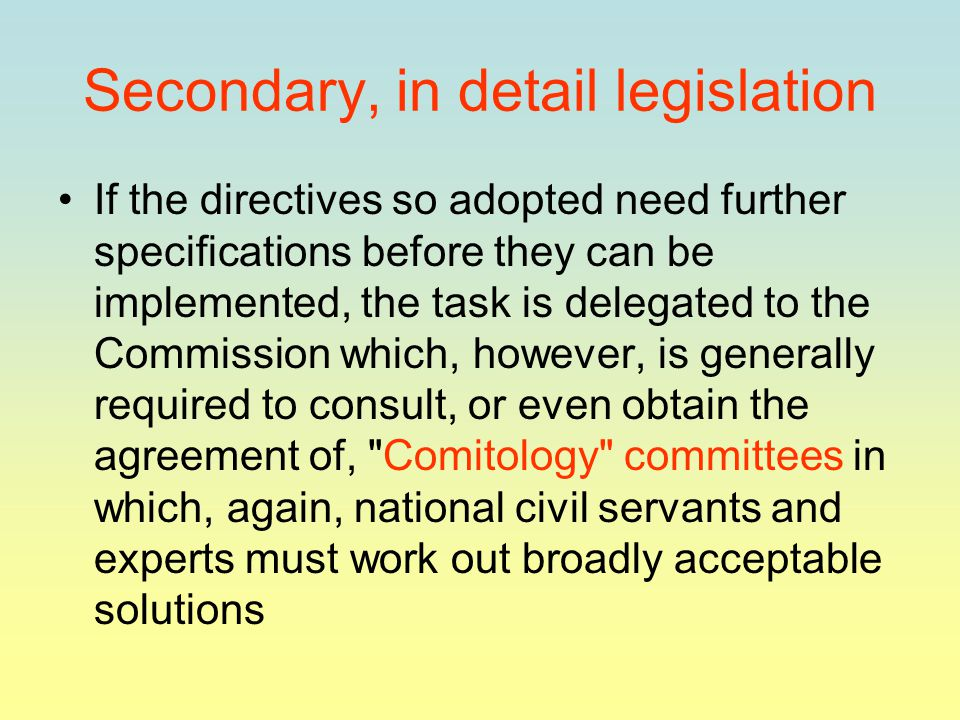 Secondary, in detail legislation If the directives so adopted need further specifications before they can be implemented, the task is delegated to the Commission which, however, is generally required to consult, or even obtain the agreement of, Comitology committees in which, again, national civil servants and experts must work out broadly acceptable solutions