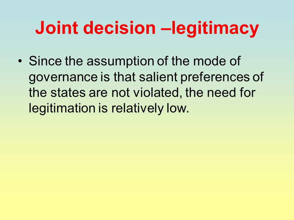 Joint decision –legitimacy Since the assumption of the mode of governance is that salient preferences of the states are not violated, the need for legitimation is relatively low.