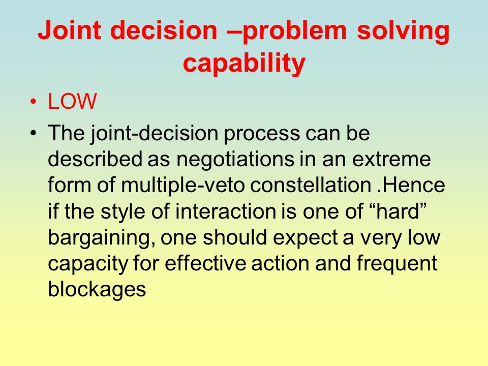 Joint decision –problem solving capability LOW The joint-decision process can be described as negotiations in an extreme form of multiple-veto constellation.Hence if the style of interaction is one of hard bargaining, one should expect a very low capacity for effective action and frequent blockages