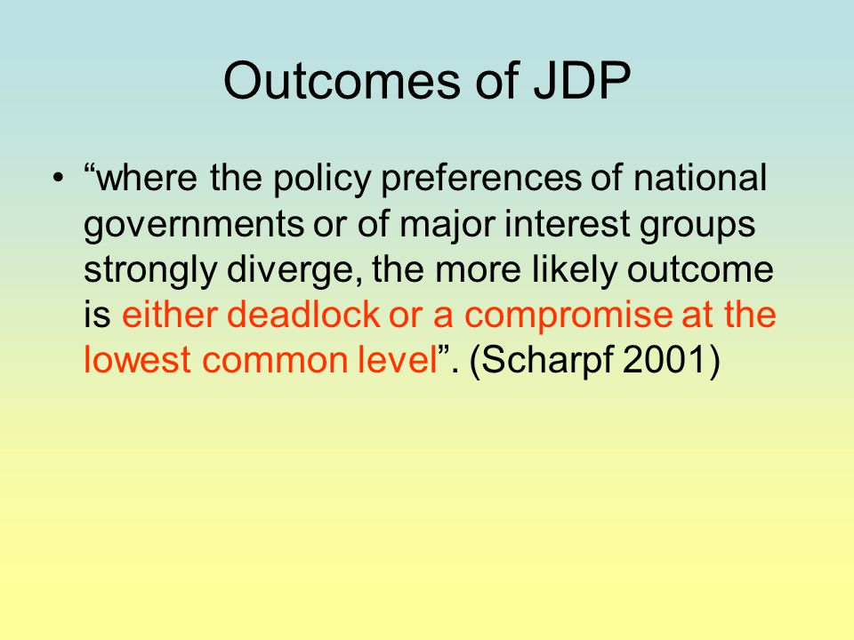 Outcomes of JDP where the policy preferences of national governments or of major interest groups strongly diverge, the more likely outcome is either deadlock or a compromise at the lowest common level .