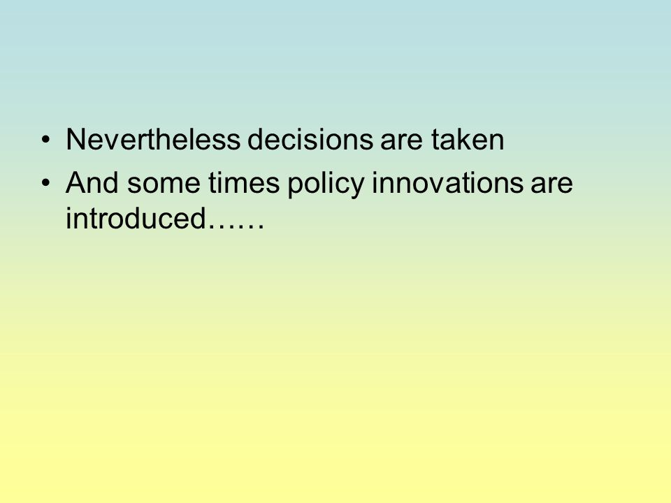 Nevertheless decisions are taken And some times policy innovations are introduced……