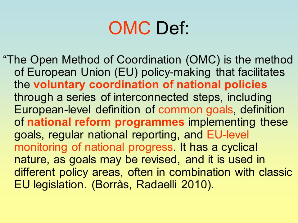 OMC Def: The Open Method of Coordination (OMC) is the method of European Union (EU) policy-making that facilitates the voluntary coordination of national policies through a series of interconnected steps, including European-level definition of common goals, definition of national reform programmes implementing these goals, regular national reporting, and EU-level monitoring of national progress.