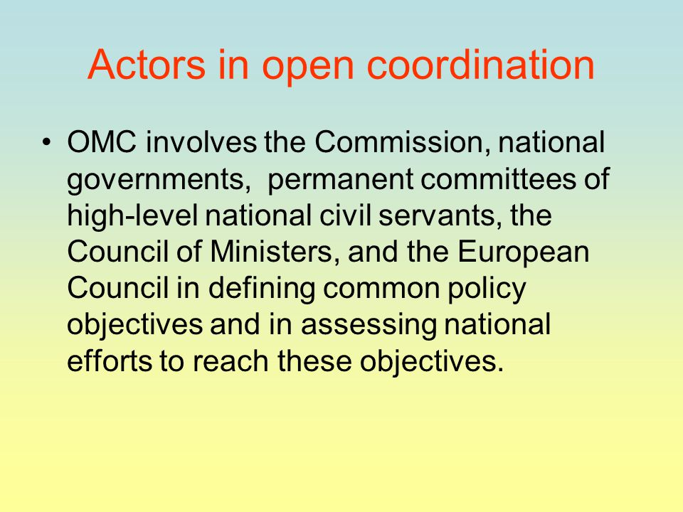 Actors in open coordination OMC involves the Commission, national governments, permanent committees of high-level national civil servants, the Council of Ministers, and the European Council in defining common policy objectives and in assessing national efforts to reach these objectives.