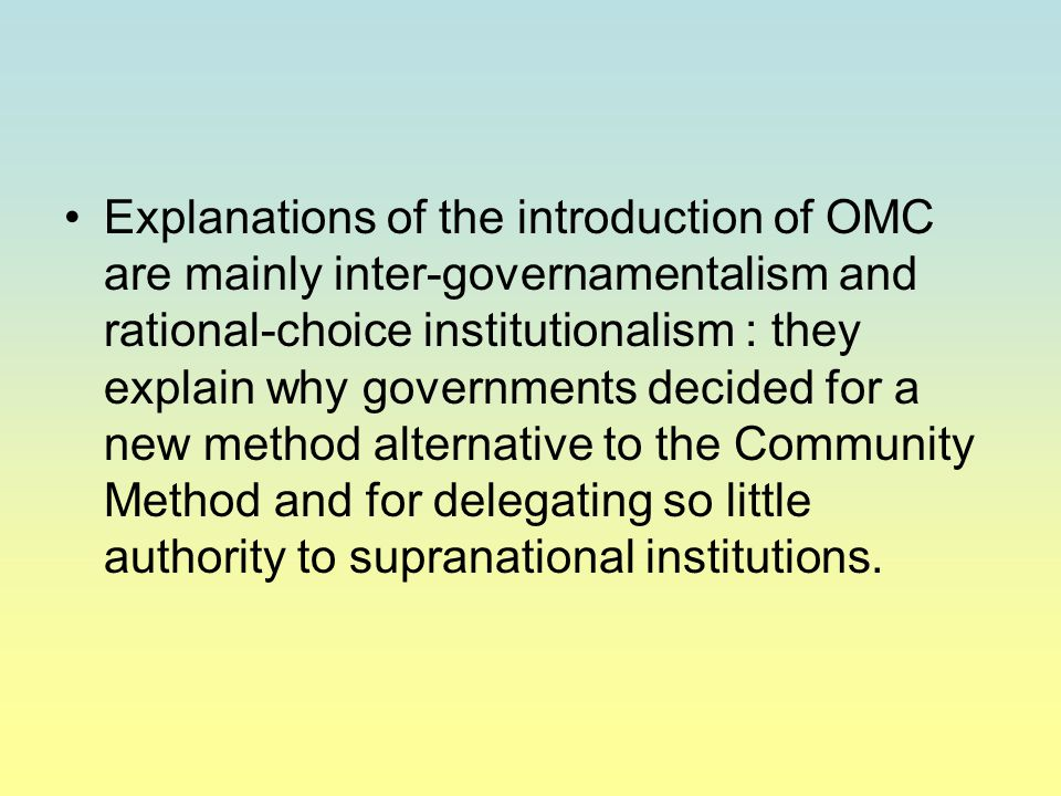 Explanations of the introduction of OMC are mainly inter-governamentalism and rational-choice institutionalism : they explain why governments decided for a new method alternative to the Community Method and for delegating so little authority to supranational institutions.
