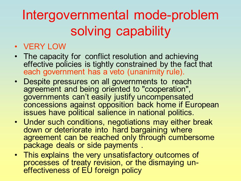 Intergovernmental mode-problem solving capability VERY LOW The capacity for conflict resolution and achieving effective policies is tightly constrained by the fact that each government has a veto (unanimity rule).
