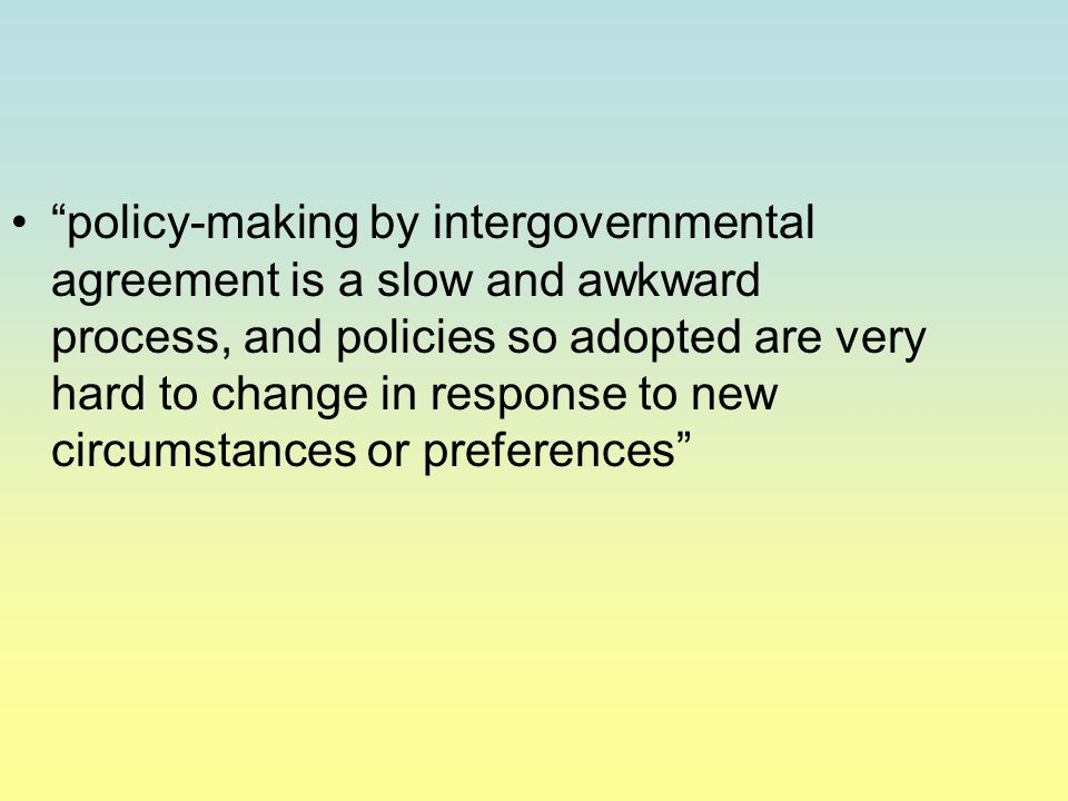 policy-making by intergovernmental agreement is a slow and awkward process, and policies so adopted are very hard to change in response to new circumstances or preferences