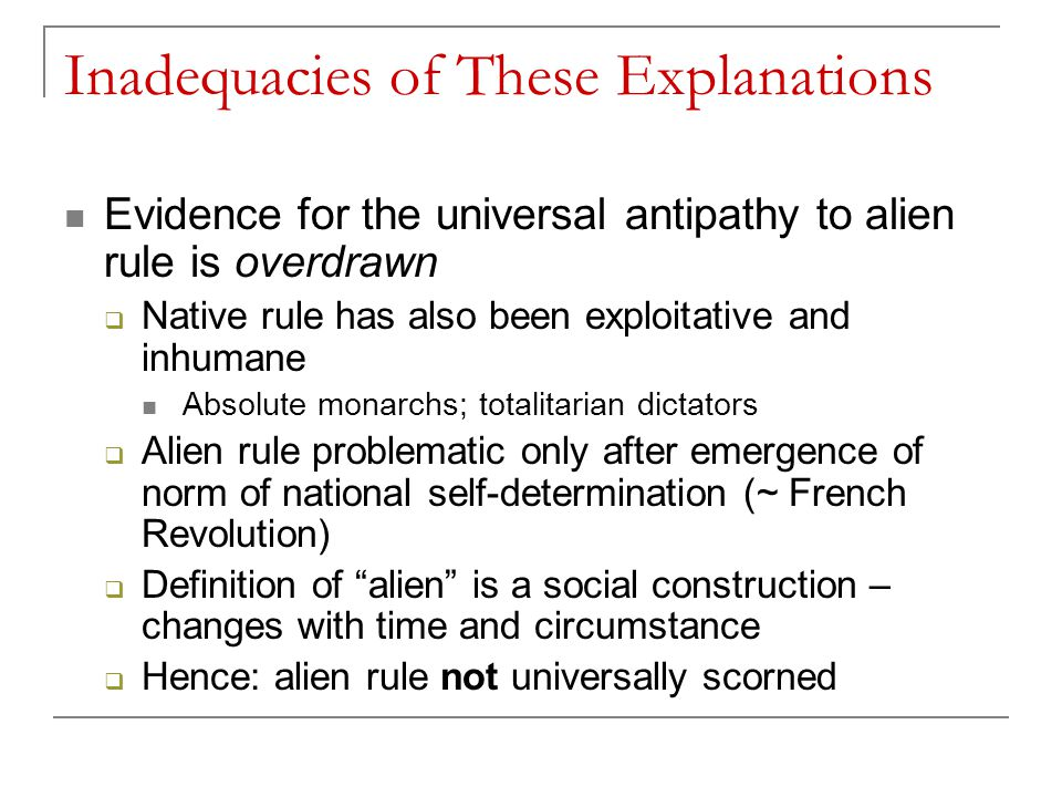 Inadequacies of These Explanations Evidence for the universal antipathy to alien rule is overdrawn  Native rule has also been exploitative and inhumane Absolute monarchs; totalitarian dictators  Alien rule problematic only after emergence of norm of national self-determination (~ French Revolution)  Definition of alien is a social construction – changes with time and circumstance  Hence: alien rule not universally scorned